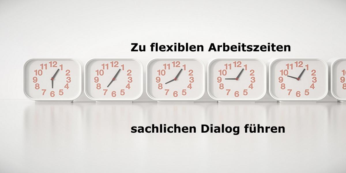 Zu Flexiblen Arbeitszeiten sachlichen Dialog führen!